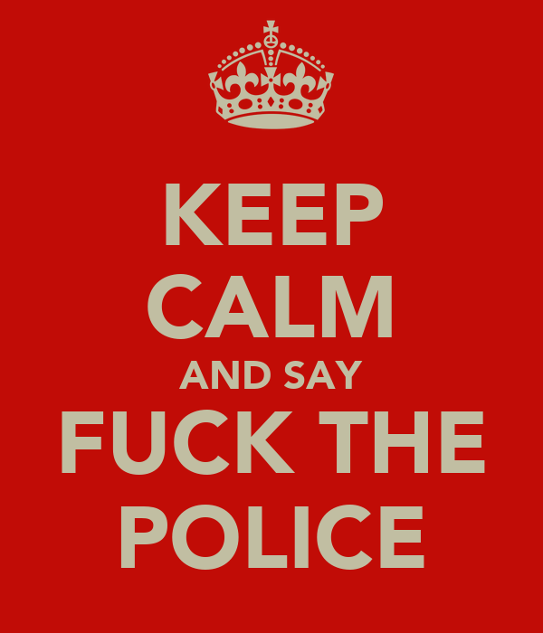 KEEP CALM AND SAY FUCK THE POLICE