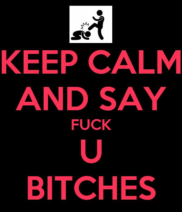 KEEP CALM AND SAY FUCK U BITCHES