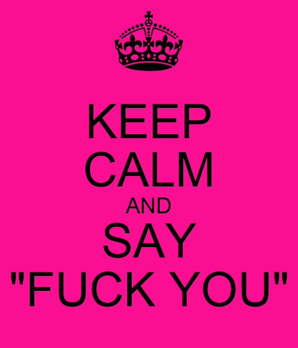 "KEEP CALM AND SAY ""FUCK YOU"""