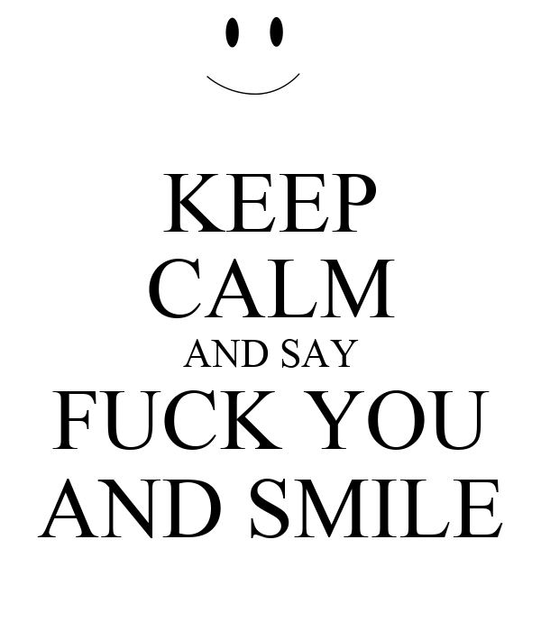 KEEP CALM AND SAY FUCK YOU AND SMILE