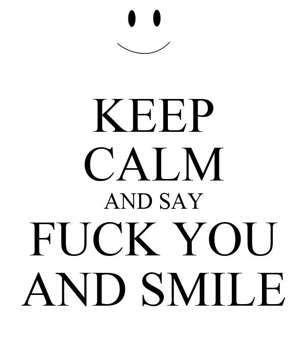 KEEP CALM AND SAY FUCK YOU AND SMILE