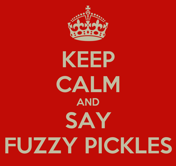 KEEP CALM AND SAY FUZZY PICKLES