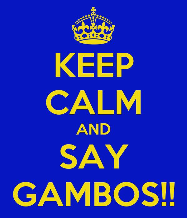 KEEP CALM AND SAY GAMBOS!!
