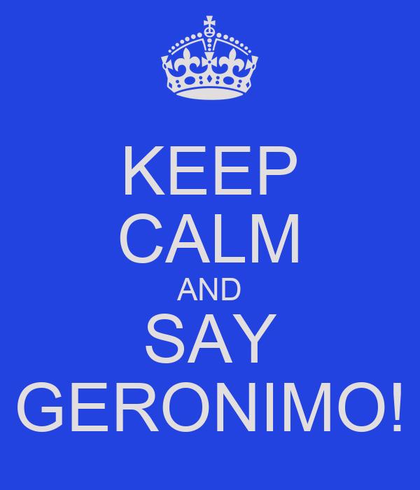 KEEP CALM AND SAY GERONIMO!