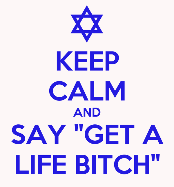 """KEEP CALM AND SAY """"GET A LIFE BITCH"""""""