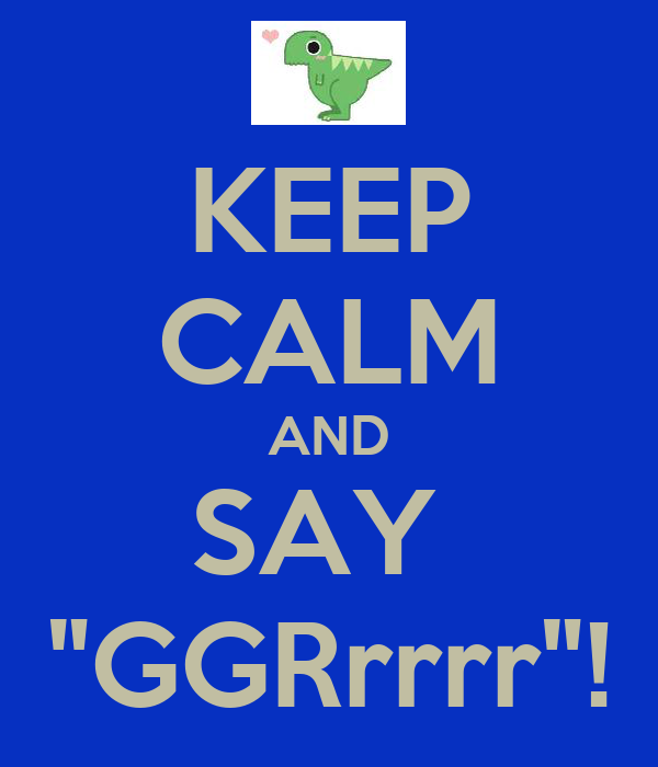 "KEEP CALM AND SAY  ""GGRrrrr""!"