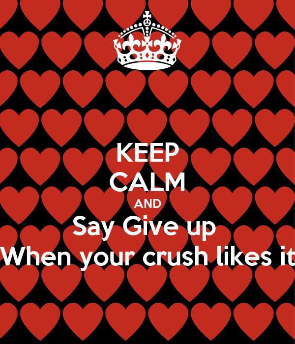 KEEP CALM AND Say Give up  When your crush likes it