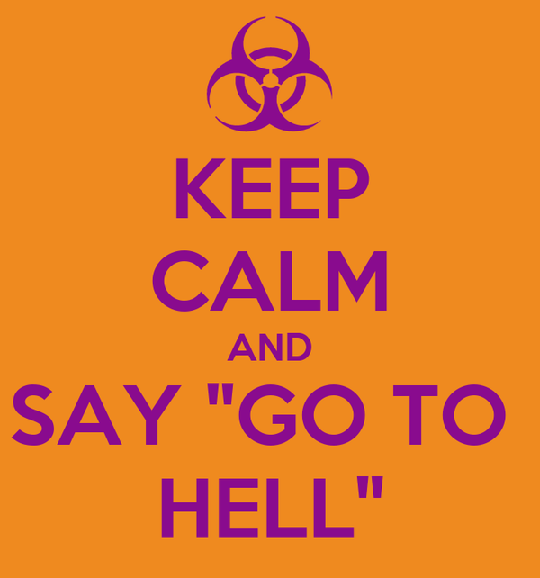 """KEEP CALM AND SAY """"GO TO  HELL"""""""