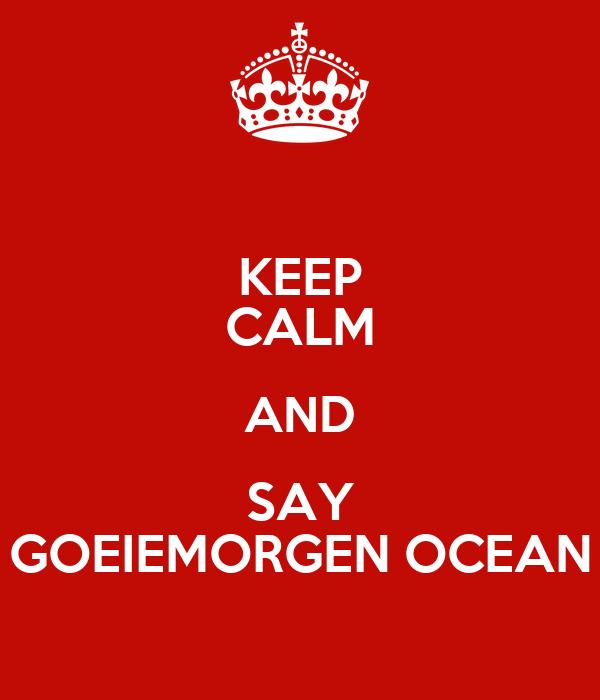 KEEP CALM AND SAY GOEIEMORGEN OCEAN