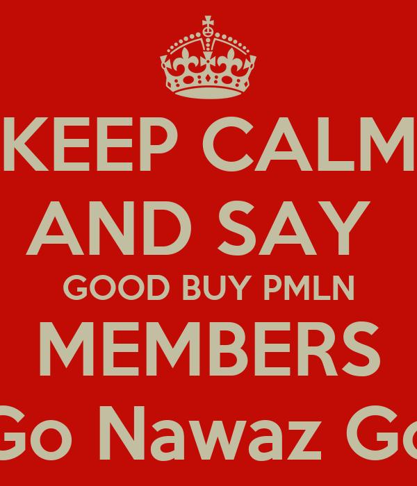 KEEP CALM AND SAY  GOOD BUY PMLN MEMBERS Go Nawaz Go