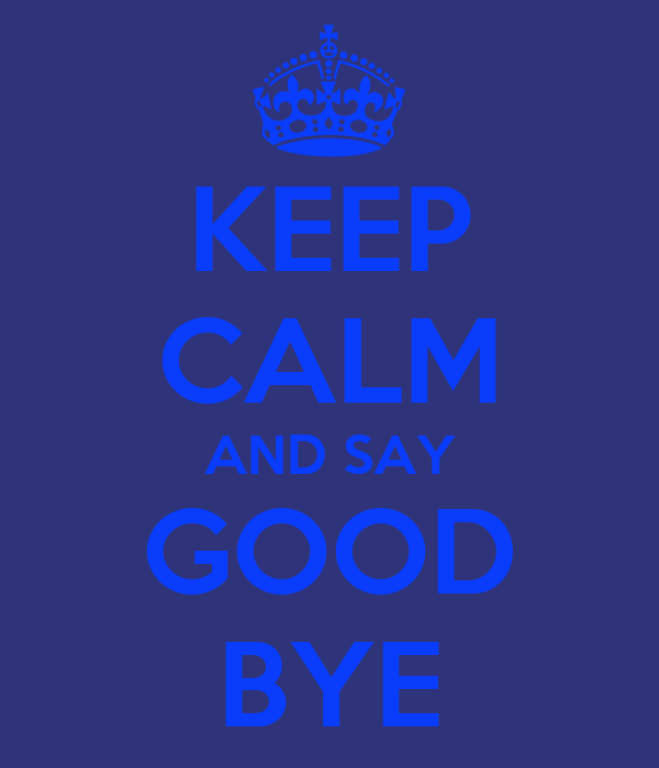 KEEP CALM AND SAY GOOD BYE