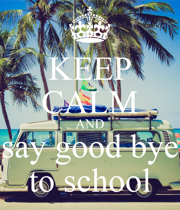 KEEP CALM AND say good bye to school