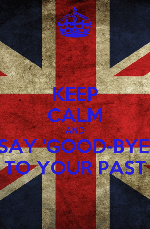 KEEP CALM AND SAY 'GOOD-BYE' TO YOUR PAST