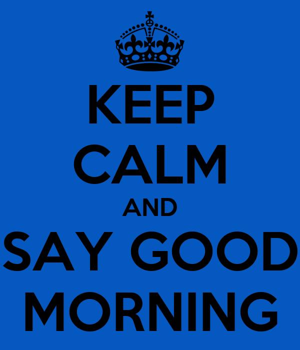 Keep Calm And Say Good Morning Poster Good Morning Keep Calm O Matic