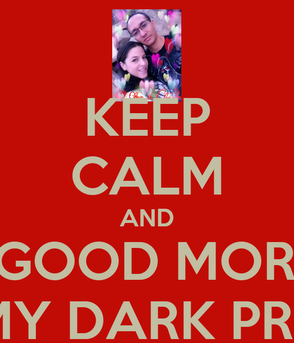 KEEP CALM AND SAY GOOD MORNING TO MY DARK PRINCE