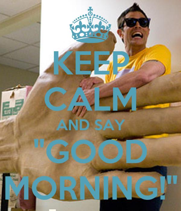 "KEEP CALM AND SAY ""GOOD MORNING!"""