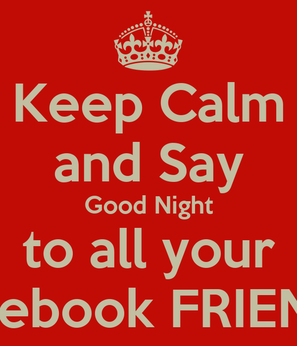 Keep Calm and Say Good Night to all your Facebook FRIENDS