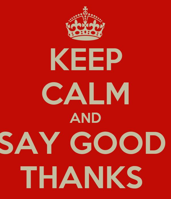 KEEP CALM AND SAY GOOD  THANKS