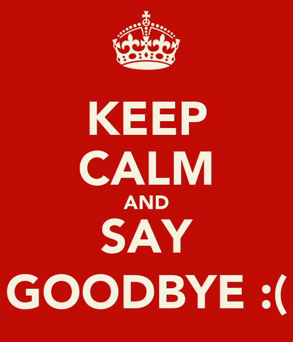 KEEP CALM AND SAY GOODBYE :(