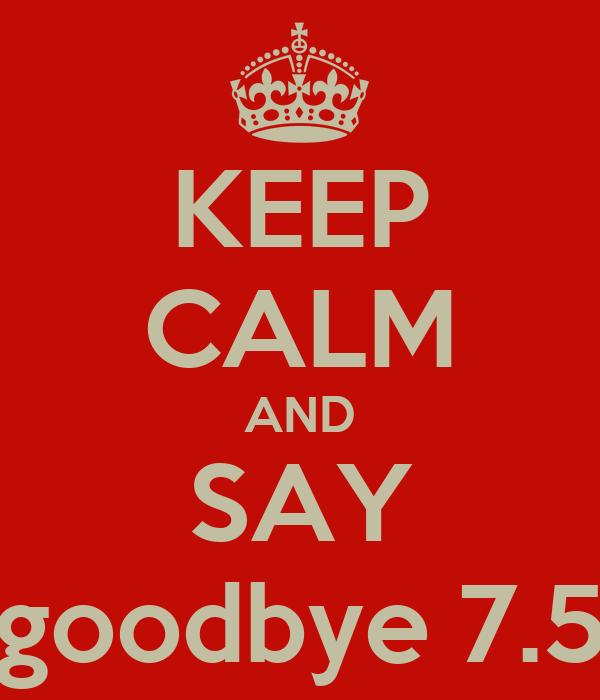KEEP CALM AND SAY goodbye 7.5