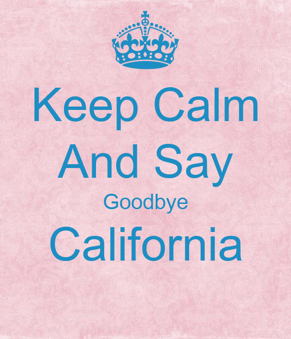 Keep Calm And Say Goodbye California