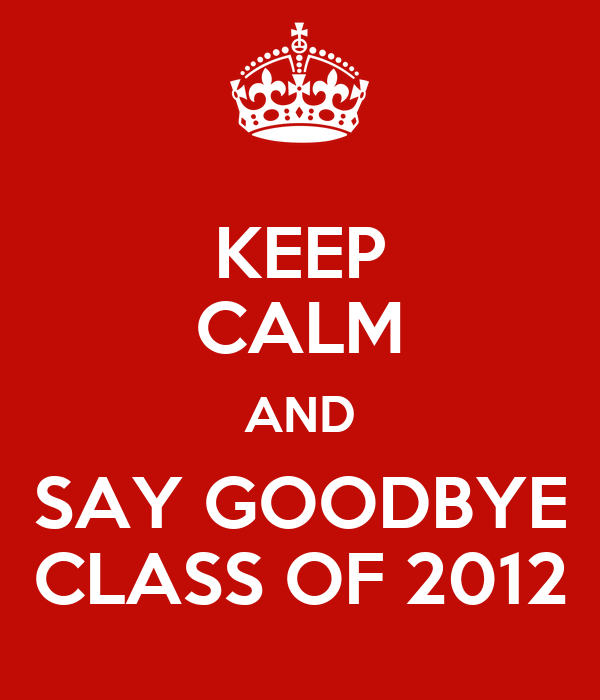 KEEP CALM AND SAY GOODBYE CLASS OF 2012