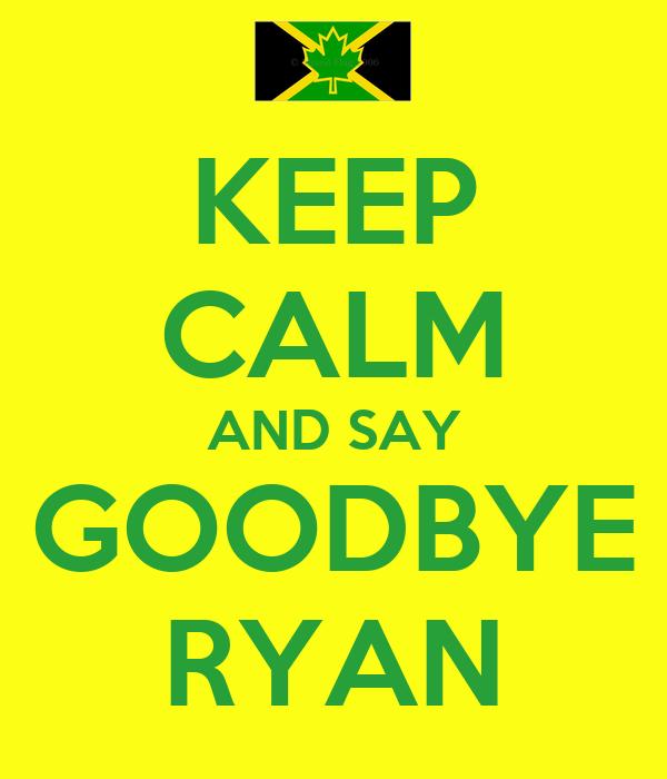 KEEP CALM AND SAY GOODBYE RYAN