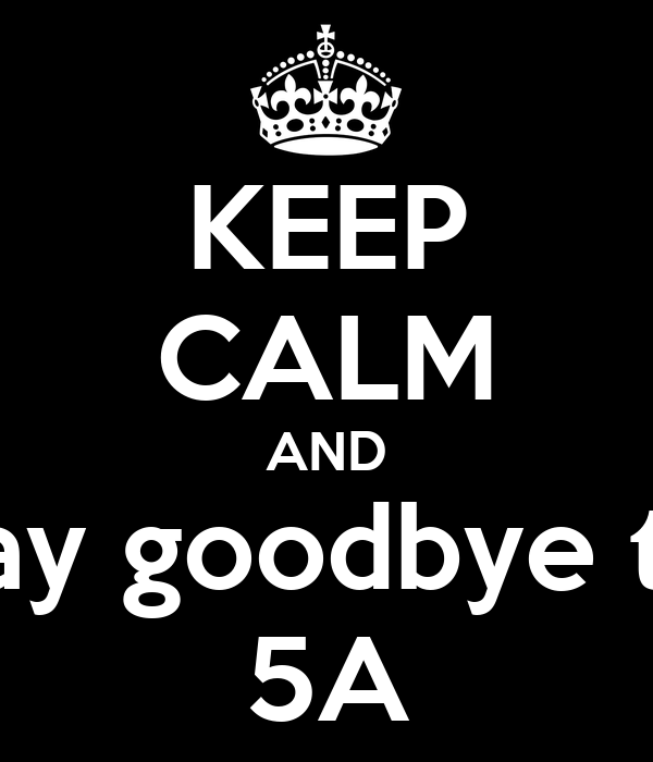 KEEP CALM AND say goodbye to 5A
