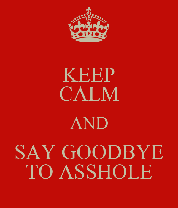 KEEP CALM AND SAY GOODBYE TO ASSHOLE