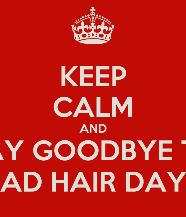 KEEP CALM AND SAY GOODBYE TO BAD HAIR DAYS