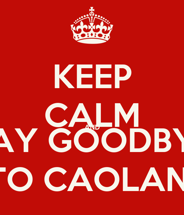 KEEP CALM AND SAY GOODBYE TO CAOLAN!