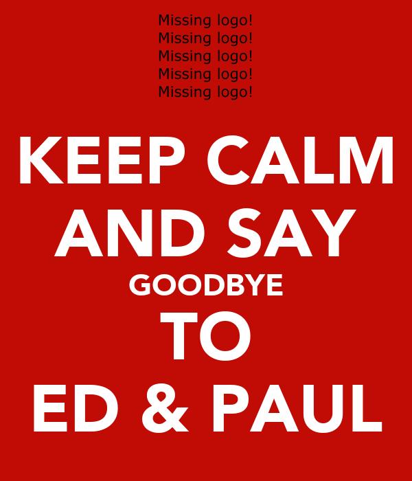 KEEP CALM AND SAY GOODBYE TO ED & PAUL