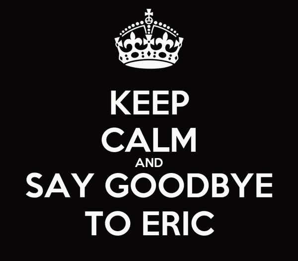 KEEP CALM AND SAY GOODBYE TO ERIC