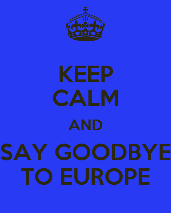 KEEP CALM AND SAY GOODBYE TO EUROPE