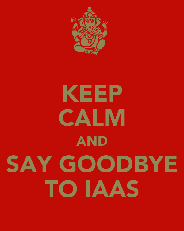KEEP CALM AND SAY GOODBYE TO IAAS