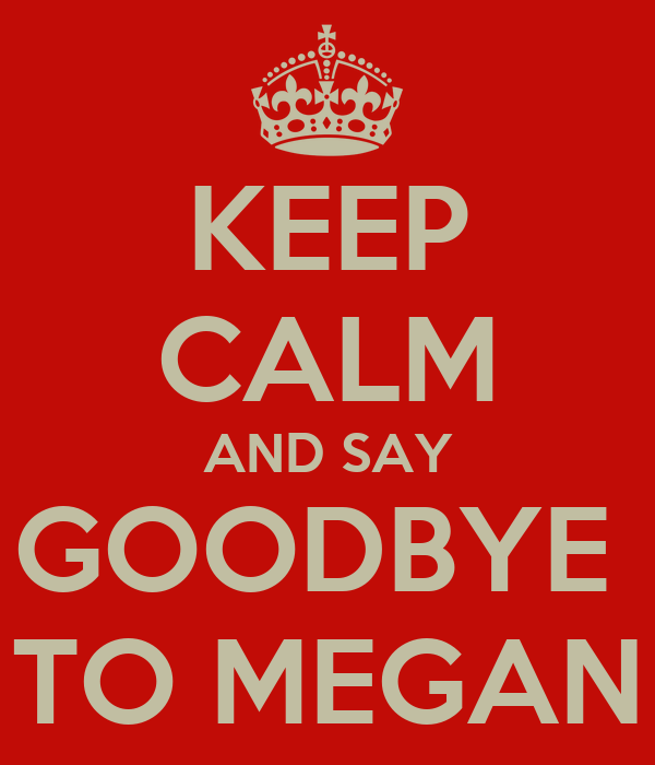 KEEP CALM AND SAY GOODBYE   TO MEGAN