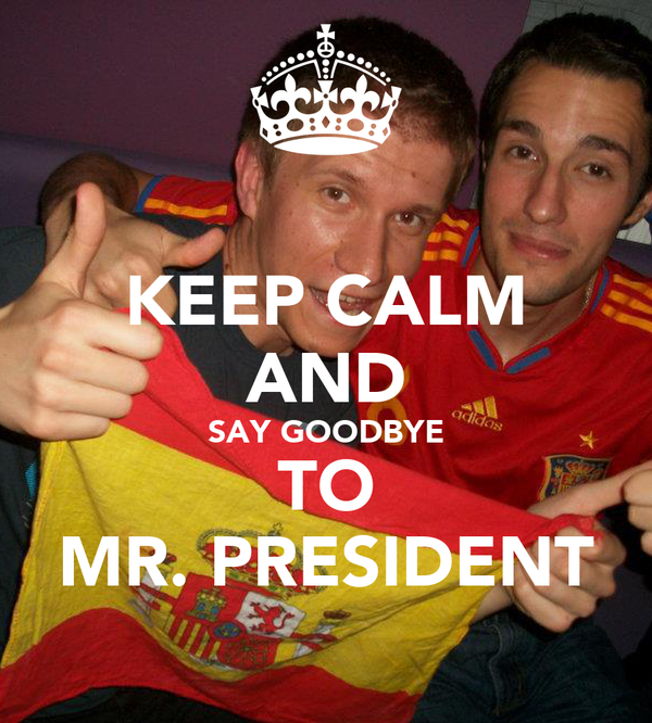 KEEP CALM AND SAY GOODBYE TO MR. PRESIDENT