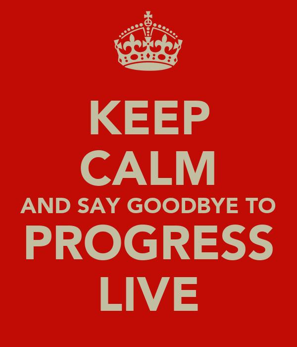 KEEP CALM AND SAY GOODBYE TO PROGRESS LIVE
