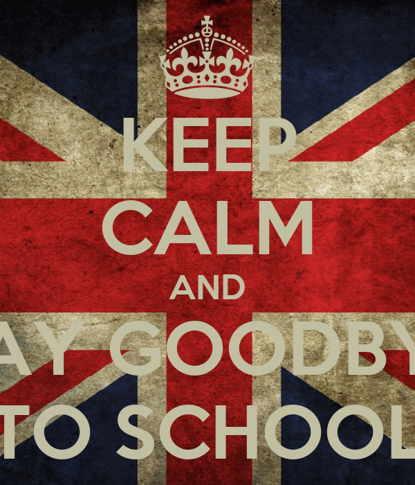 KEEP CALM AND SAY GOODBYE TO SCHOOL