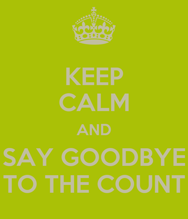 KEEP CALM AND SAY GOODBYE TO THE COUNT