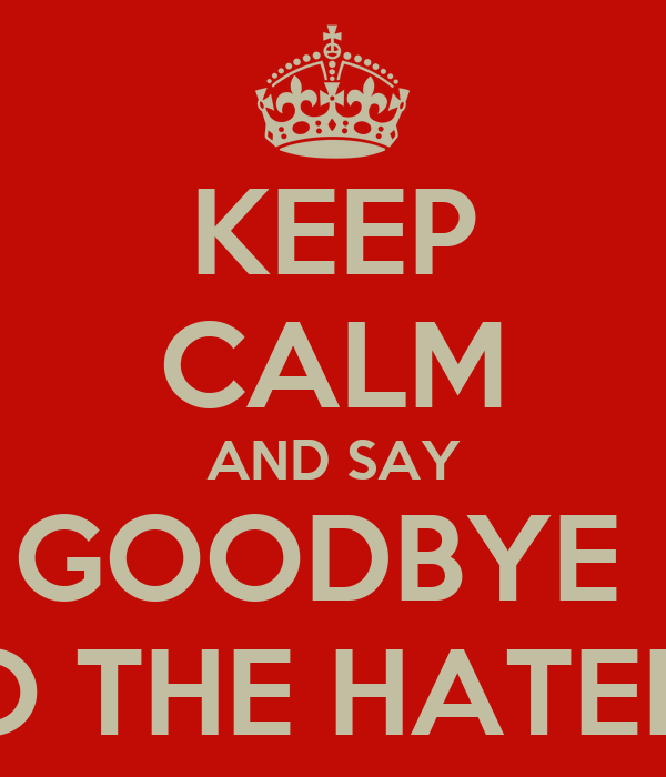 KEEP CALM AND SAY GOODBYE  TO THE HATERZ