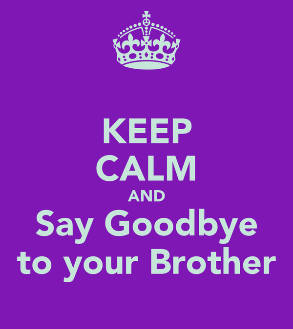 KEEP CALM AND Say Goodbye to your Brother