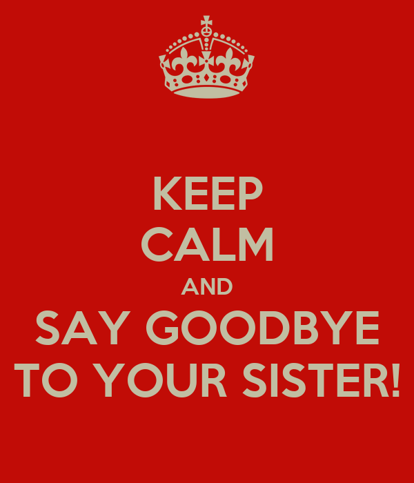 KEEP CALM AND SAY GOODBYE TO YOUR SISTER!