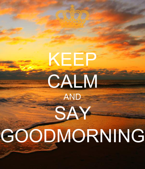 KEEP CALM AND SAY GOODMORNING
