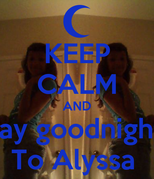 KEEP CALM AND Say goodnight  To Alyssa