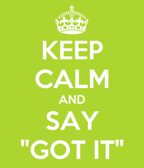 """KEEP CALM AND SAY """"GOT IT"""""""