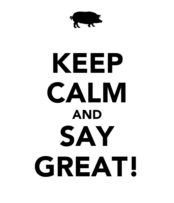 KEEP CALM AND SAY GREAT!