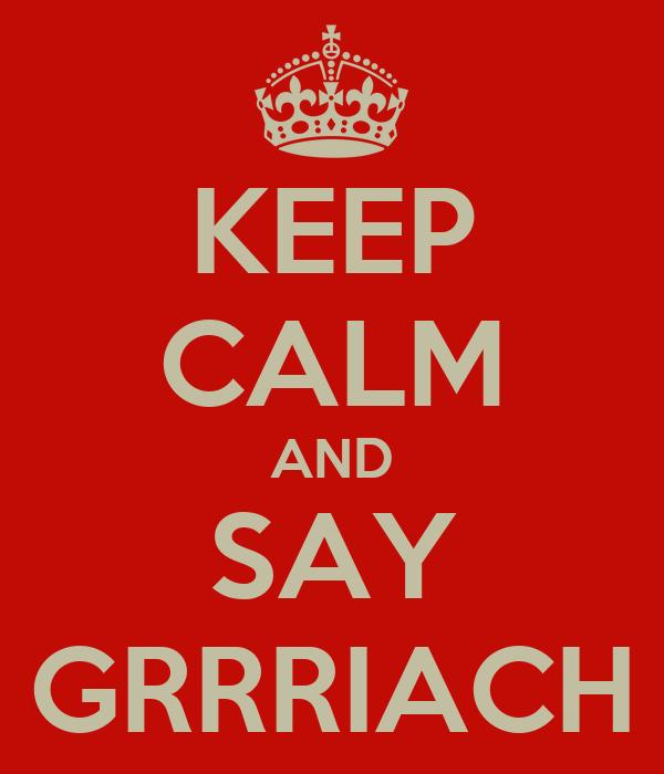KEEP CALM AND SAY GRRRIACH