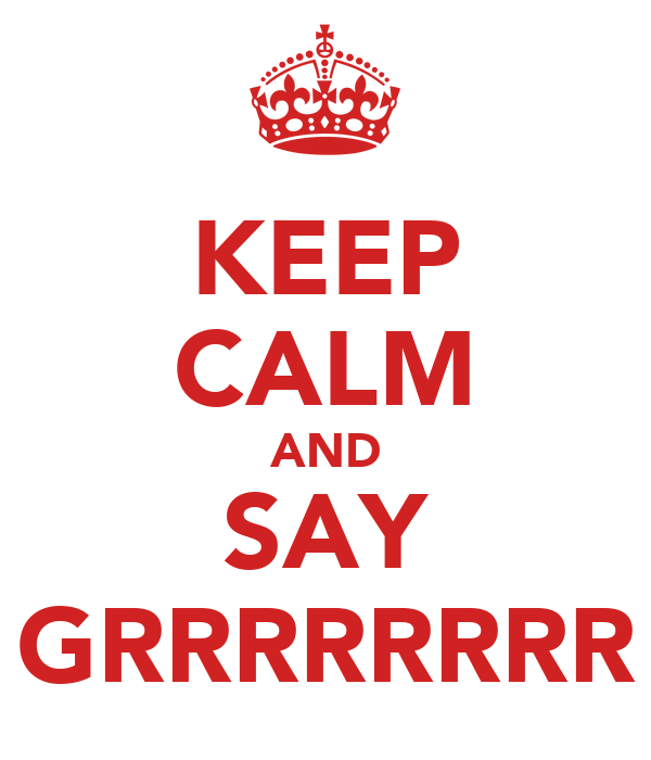 KEEP CALM AND SAY GRRRRRRRR