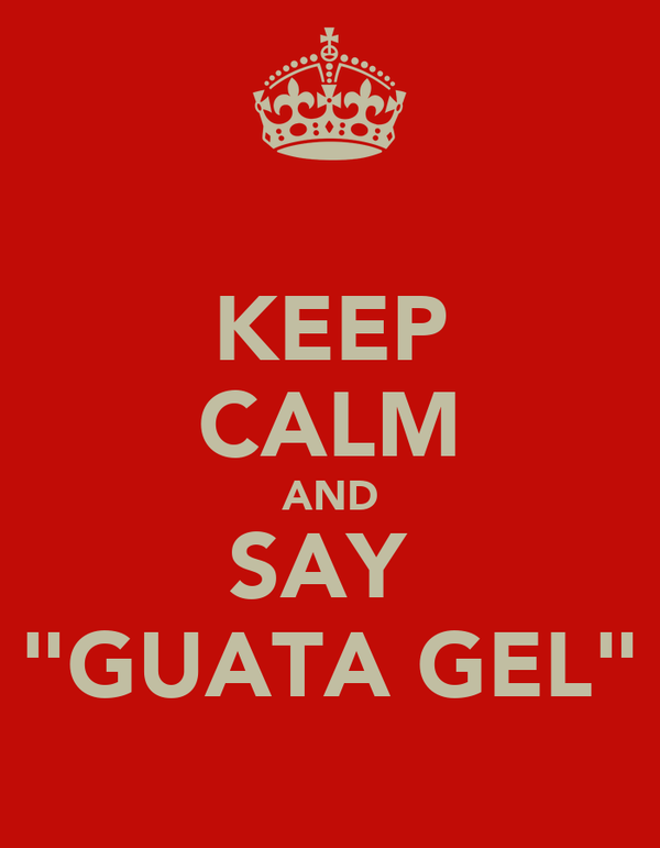 "KEEP CALM AND SAY  ""GUATA GEL"""